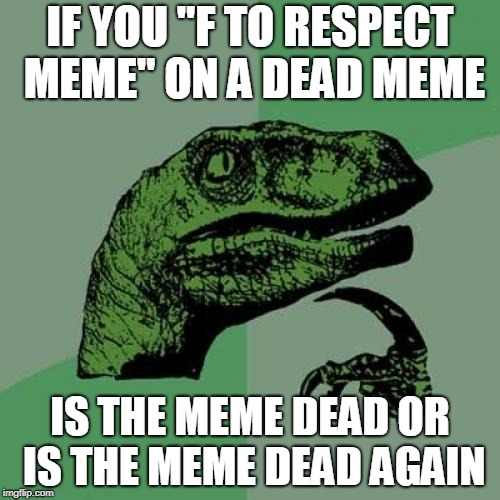 "Philosoraptor Meme | IF YOU ""F TO RESPECT MEME"" ON A DEAD MEME IS THE MEME DEAD OR IS THE MEME DEAD AGAIN 