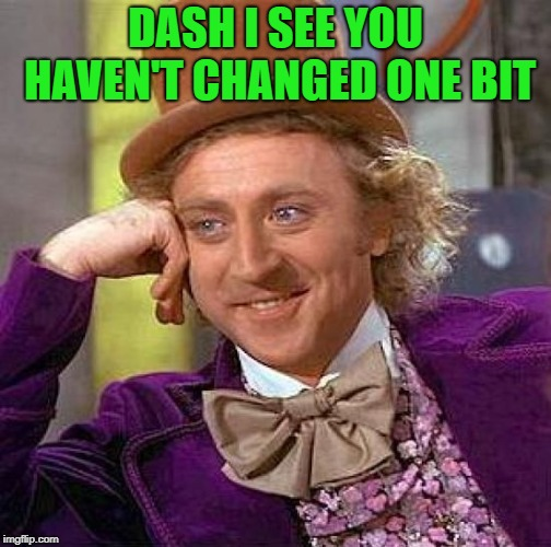 Creepy Condescending Wonka Meme | DASH I SEE YOU HAVEN'T CHANGED ONE BIT | image tagged in memes,creepy condescending wonka | made w/ Imgflip meme maker