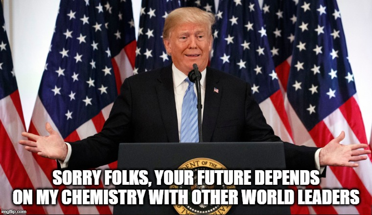 DELUSIONAL DONNY  | SORRY FOLKS, YOUR FUTURE DEPENDS ON MY CHEMISTRY WITH OTHER WORLD LEADERS | image tagged in president trump,insane,impeach trump,political humor,jackass | made w/ Imgflip meme maker