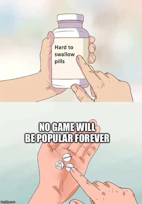 Hard To Swallow Pills |  NO GAME WILL BE POPULAR FOREVER | image tagged in memes,hard to swallow pills | made w/ Imgflip meme maker