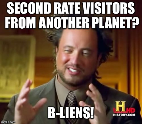 Ancient Aliens Meme | SECOND RATE VISITORS FROM ANOTHER PLANET? B-LIENS! | image tagged in memes,ancient aliens | made w/ Imgflip meme maker
