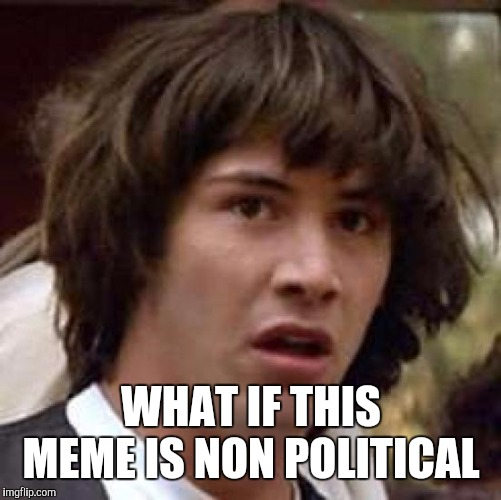 Conspiracy Keanu Meme | WHAT IF THIS MEME IS NON POLITICAL | image tagged in memes,conspiracy keanu | made w/ Imgflip meme maker