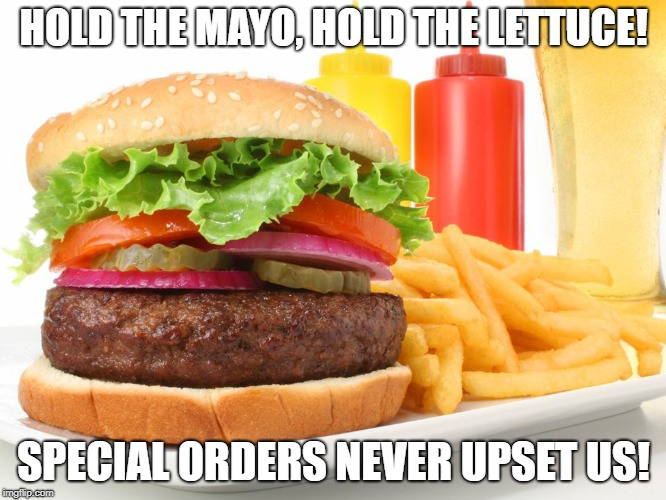 Hamburger  | HOLD THE MAYO, HOLD THE LETTUCE! SPECIAL ORDERS NEVER UPSET US! | image tagged in hamburger | made w/ Imgflip meme maker
