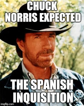 Chuck Norris | CHUCK NORRIS EXPECTED THE SPANISH INQUISITION | image tagged in memes,chuck norris,nobody expects the spanish inquisition monty python,ilikepie314159265358979 | made w/ Imgflip meme maker