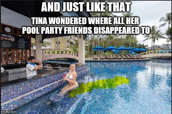 Revived For Dirty Meme Week, Sep. 24 - Sep. 30, a Socrates event. |  AND JUST LIKE THAT; TINA WONDERED WHERE ALL HER POOL PARTY FRIENDS DISAPPEARED TO | image tagged in memes,dirty meme week,accident in pool,pool party | made w/ Imgflip meme maker
