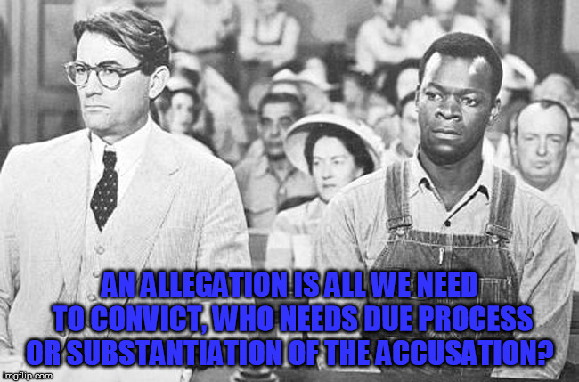 To Kill A Mockingbird | AN ALLEGATION IS ALL WE NEED TO CONVICT, WHO NEEDS DUE PROCESS OR SUBSTANTIATION OF THE ACCUSATION? | image tagged in to kill a mockingbird | made w/ Imgflip meme maker
