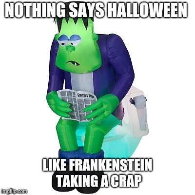 Who wouldn't want this in their yard... | NOTHING SAYS HALLOWEEN LIKE FRANKENSTEIN TAKING A CRAP | image tagged in halloween,frankenstein | made w/ Imgflip meme maker