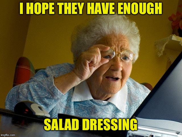 Grandma Finds The Internet Meme | I HOPE THEY HAVE ENOUGH SALAD DRESSING | image tagged in memes,grandma finds the internet | made w/ Imgflip meme maker