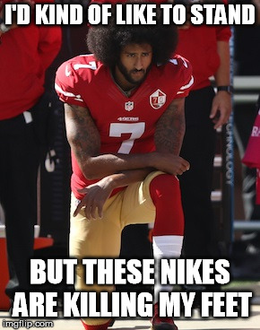 Kaepernick Kneel | I'D KIND OF LIKE TO STAND BUT THESE NIKES ARE KILLING MY FEET | image tagged in kaepernick kneel | made w/ Imgflip meme maker