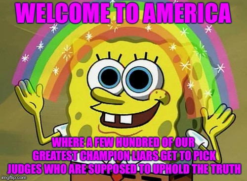 Imagination Spongebob |  WELCOME TO AMERICA; WHERE A FEW HUNDRED OF OUR GREATEST CHAMPION LIARS GET TO PICK JUDGES WHO ARE SUPPOSED TO UPHOLD THE TRUTH | image tagged in memes,imagination spongebob | made w/ Imgflip meme maker