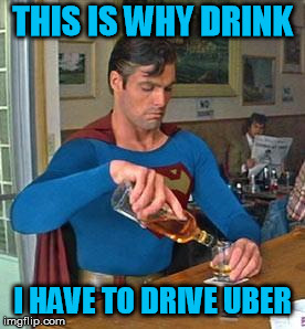 Drunk Superman | THIS IS WHY DRINK I HAVE TO DRIVE UBER | image tagged in drunk superman | made w/ Imgflip meme maker