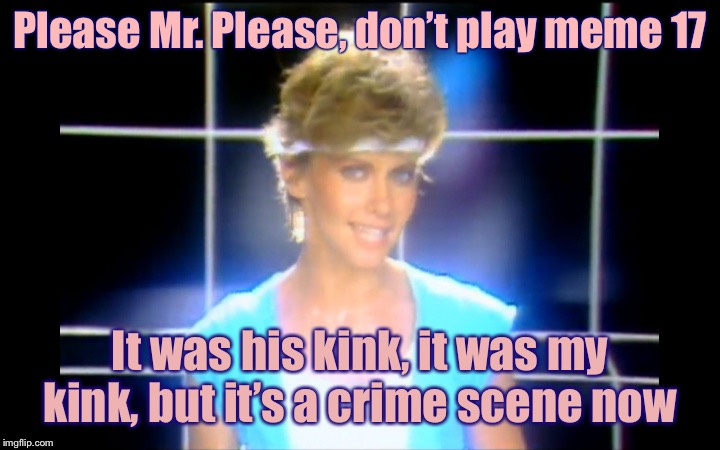 Dirty Memes Week: A Socrates Event (who else?) Sing it Olivia! | Please Mr. Please, don't play meme 17 It was his kink, it was my kink, but it's a crime scene now | image tagged in olivia newton john,dirty meme week,socrates,drsarcasm,olivia newton-john,crime scene | made w/ Imgflip meme maker