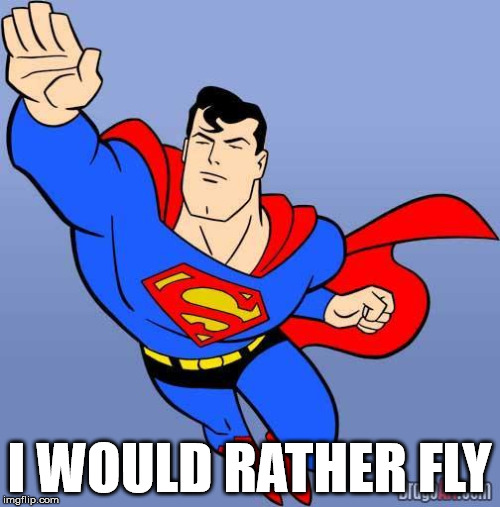 Superman | I WOULD RATHER FLY | image tagged in superman | made w/ Imgflip meme maker