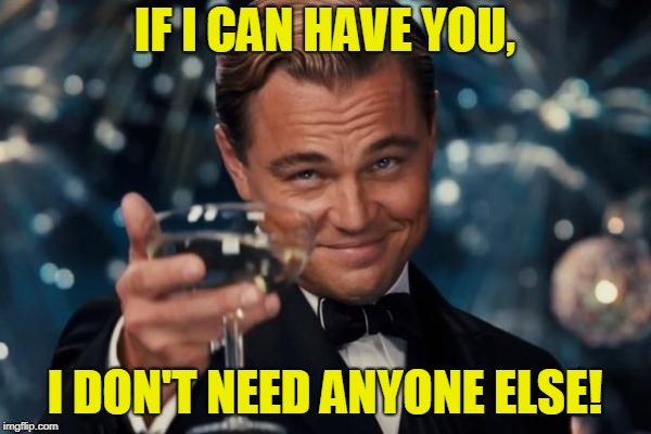 Leonardo Dicaprio Cheers Meme | IF I CAN HAVE YOU, I DON'T NEED ANYONE ELSE! | image tagged in memes,leonardo dicaprio cheers | made w/ Imgflip meme maker
