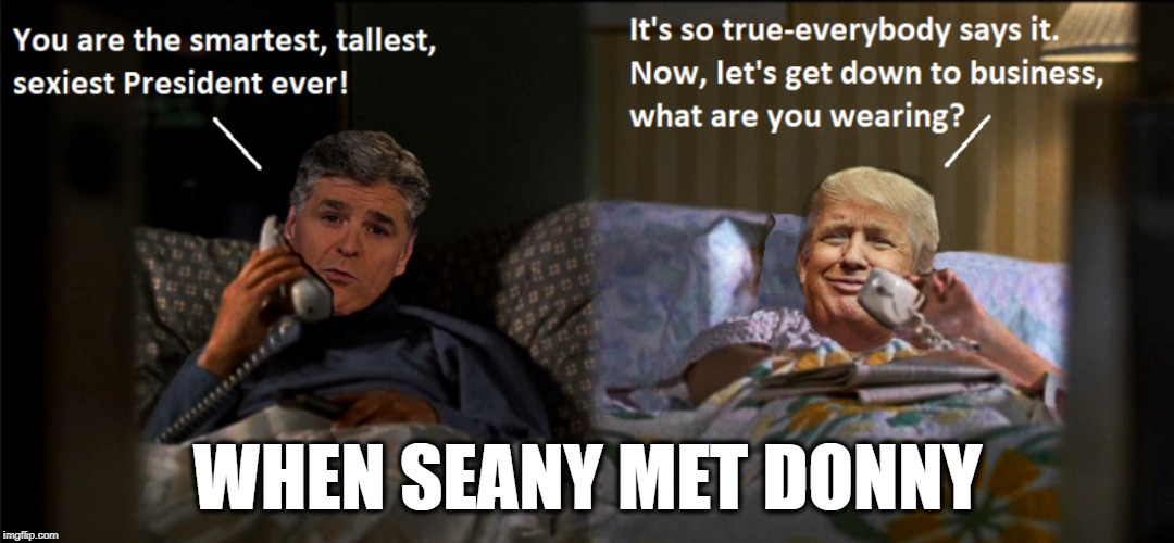 SOULMATES |  WHEN SEANY MET DONNY | image tagged in president trump,sean hannity,political humor,soulmates,love | made w/ Imgflip meme maker