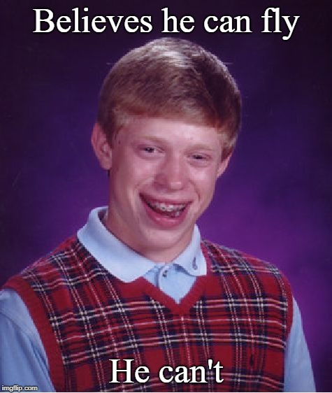 Bad Luck Brian Meme | Believes he can fly He can't | image tagged in memes,bad luck brian | made w/ Imgflip meme maker