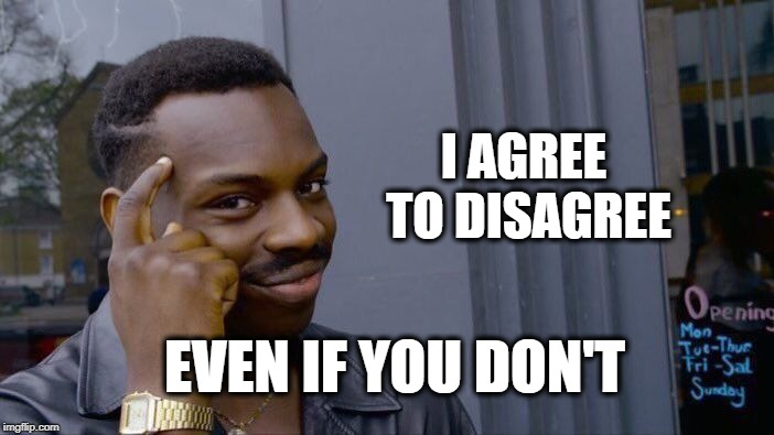 Roll Safe Think About It | I AGREE TO DISAGREE EVEN IF YOU DON'T | image tagged in memes,roll safe think about it,haters,politics,argument,your argument is invalid | made w/ Imgflip meme maker