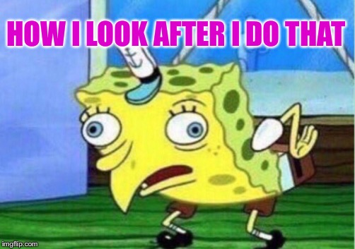 Mocking Spongebob Meme | HOW I LOOK AFTER I DO THAT | image tagged in memes,mocking spongebob | made w/ Imgflip meme maker