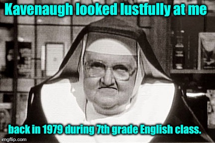 Frowning Nun Meme | Kavenaugh looked lustfully at me back in 1979 during 7th grade English class. | image tagged in memes,frowning nun | made w/ Imgflip meme maker