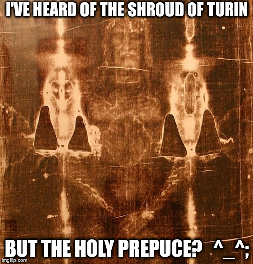 I'VE HEARD OF THE SHROUD OF TURIN; BUT THE HOLY PREPUCE?   ^_^; | image tagged in turin | made w/ Imgflip meme maker
