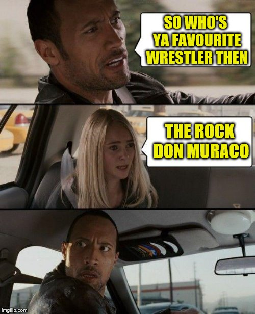 don muraco | SO WHO'S YA FAVOURITE WRESTLER THEN THE ROCK DON MURACO | image tagged in memes,the rock driving,wrestling,the rock,dwayne johnson | made w/ Imgflip meme maker