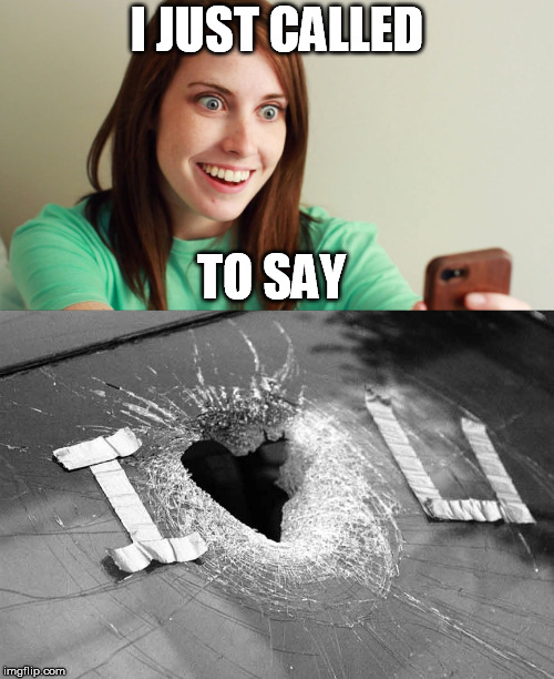 And I mean it from the bottom of my heart | I JUST CALLED TO SAY | image tagged in overly attached girlfriend,i love you,stevie wonder | made w/ Imgflip meme maker