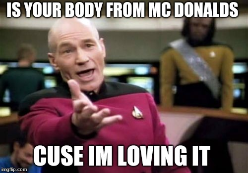 Picard Wtf Meme |  IS YOUR BODY FROM MC DONALDS; CUSE IM LOVING IT | image tagged in memes,picard wtf | made w/ Imgflip meme maker