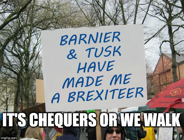 Brexit - Chequers or we walk | BARNIER & TUSK HAVE MADE ME A BREXITEER IT'S CHEQUERS OR WE WALK | image tagged in brexit,cheques plan,theresa may,barnier,tusk,conservatives | made w/ Imgflip meme maker