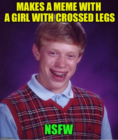Bad Luck Brian Meme | MAKES A MEME WITH A GIRL WITH CROSSED LEGS NSFW | image tagged in memes,bad luck brian | made w/ Imgflip meme maker