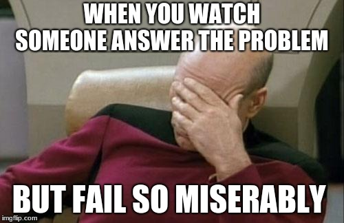 Captain Picard Facepalm | WHEN YOU WATCH SOMEONE ANSWER THE PROBLEM BUT FAIL SO MISERABLY | image tagged in memes,captain picard facepalm | made w/ Imgflip meme maker