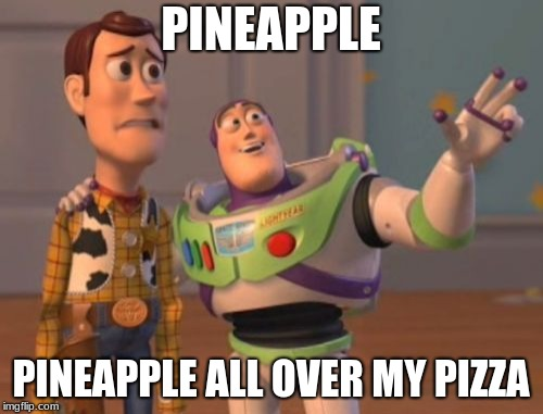 X, X Everywhere | PINEAPPLE PINEAPPLE ALL OVER MY PIZZA | image tagged in x x everywhere | made w/ Imgflip meme maker