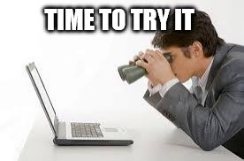 Searching Computer | TIME TO TRY IT | image tagged in searching computer | made w/ Imgflip meme maker
