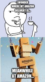 I think you should wonder less... | I WONDER WHERE MY AMAZON DELIVERY IS... MEANWHILE AT AMAZON... | image tagged in boxes,amazon,amazon box man,thinking | made w/ Imgflip meme maker