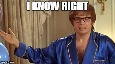Austin Powers Honestly Meme | I KNOW RIGHT | image tagged in memes,austin powers honestly | made w/ Imgflip meme maker