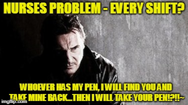 The #1 Problem Nurses Have -- During Every Shift... | NURSES PROBLEM - EVERY SHIFT? WHOEVER HAS MY PEN, I WILL FIND YOU AND TAKE MINE BACK...THEN I WILL TAKE YOUR PEN!?!!~ | image tagged in memes,i will find you and kill you | made w/ Imgflip meme maker