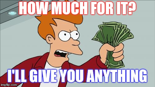 Shut Up And Take My Money Fry Meme | HOW MUCH FOR IT? I'LL GIVE YOU ANYTHING | image tagged in memes,shut up and take my money fry | made w/ Imgflip meme maker