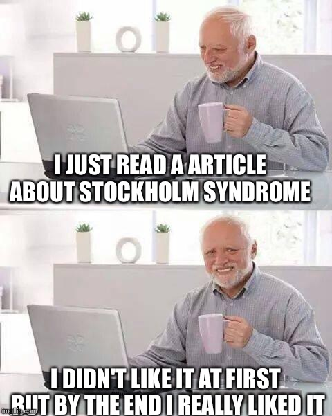Hide the Pain Harold Meme | I JUST READ A ARTICLE ABOUT STOCKHOLM SYNDROME I DIDN'T LIKE IT AT FIRST BUT BY THE END I REALLY LIKED IT | image tagged in memes,hide the pain harold | made w/ Imgflip meme maker