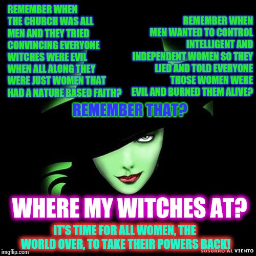 Ladies, It's Time.  Let's Do This For Our Children! |  REMEMBER WHEN MEN WANTED TO CONTROL INTELLIGENT AND INDEPENDENT WOMEN SO THEY LIED AND TOLD EVERYONE THOSE WOMEN WERE EVIL AND BURNED THEM ALIVE? REMEMBER WHEN THE CHURCH WAS ALL MEN AND THEY TRIED CONVINCING EVERYONE WITCHES WERE EVIL WHEN ALL ALONG THEY WERE JUST WOMEN THAT HAD A NATURE BASED FAITH? REMEMBER THAT? WHERE MY WITCHES AT? IT'S TIME FOR ALL WOMEN, THE WORLD OVER, TO TAKE THEIR POWERS BACK! | image tagged in memes,meme,so true memes,true dat,history of the world,give peace a chance | made w/ Imgflip meme maker