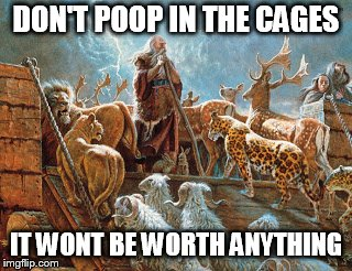Noah loading animals on ark | DON'T POOP IN THE CAGES IT WONT BE WORTH ANYTHING | image tagged in noah loading animals on ark | made w/ Imgflip meme maker