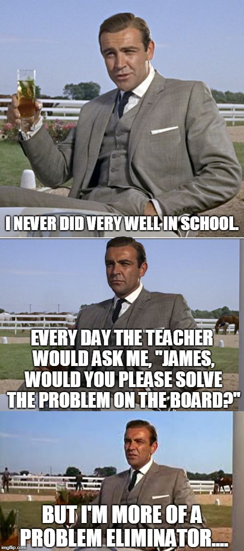 "James Bond: Problem Eliminator | I NEVER DID VERY WELL IN SCHOOL. EVERY DAY THE TEACHER WOULD ASK ME, ""JAMES, WOULD YOU PLEASE SOLVE THE PROBLEM ON THE BOARD?"" BUT I'M MORE  