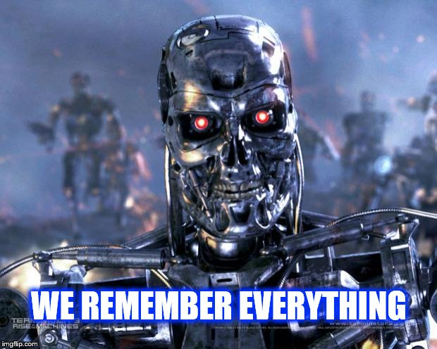 Terminator Robot T-800 | WE REMEMBER EVERYTHING | image tagged in terminator robot t-800 | made w/ Imgflip meme maker