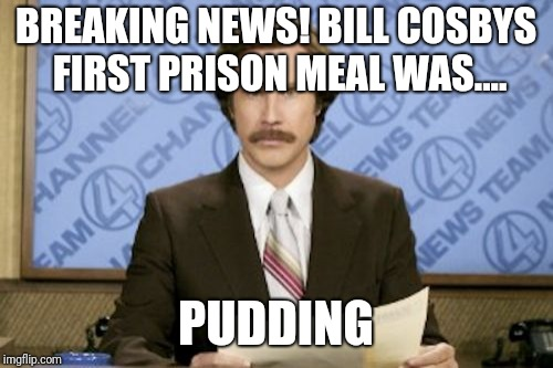 Ron Burgundy Meme | BREAKING NEWS! BILL COSBYS FIRST PRISON MEAL WAS.... PUDDING | image tagged in memes,ron burgundy | made w/ Imgflip meme maker
