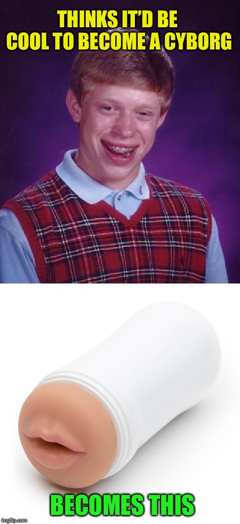 Dirty Meme Week, Sep. 24 - Sep. 30, a socrates event | THINKS IT'D BE COOL TO BECOME A CYBORG BECOMES THIS | image tagged in memes,dirty meme week,bad luck brian,felatio toy | made w/ Imgflip meme maker