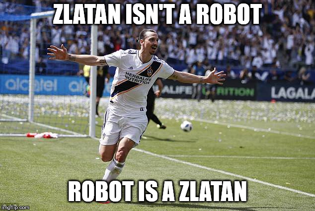 Zlatan Ibrahimovic | ZLATAN ISN'T A ROBOT ROBOT IS A ZLATAN | image tagged in zlatan ibrahimovic | made w/ Imgflip meme maker