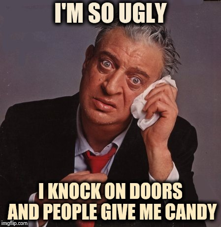 When every day is Halloween |  I'M SO UGLY; I KNOCK ON DOORS AND PEOPLE GIVE ME CANDY | image tagged in rodney dangerfield,trick or treat,candy,penny,old joke,everyday | made w/ Imgflip meme maker