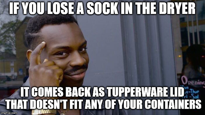 Roll Safe Think About It Meme | IF YOU LOSE A SOCK IN THE DRYER IT COMES BACK AS TUPPERWARE LID THAT DOESN'T FIT ANY OF YOUR CONTAINERS | image tagged in memes,roll safe think about it | made w/ Imgflip meme maker