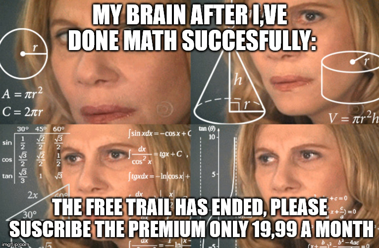 CONFUSED MATH LADY |  MY BRAIN AFTER I,VE DONE MATH SUCCESFULLY:; THE FREE TRAIL HAS ENDED, PLEASE SUSCRIBE THE PREMIUM ONLY 19,99 A MONTH | image tagged in confused math lady | made w/ Imgflip meme maker
