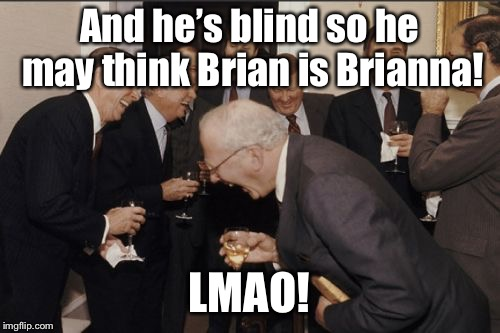 Laughing Men In Suits Meme | And he's blind so he may think Brian is Brianna! LMAO! | image tagged in memes,laughing men in suits | made w/ Imgflip meme maker