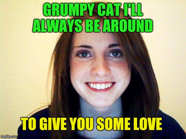 GRUMPY CAT I'LL ALWAYS BE AROUND TO GIVE YOU SOME LOVE | made w/ Imgflip meme maker