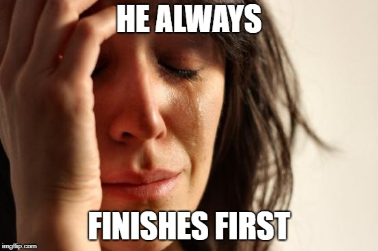 First World Problems Meme | HE ALWAYS FINISHES FIRST | image tagged in memes,first world problems | made w/ Imgflip meme maker